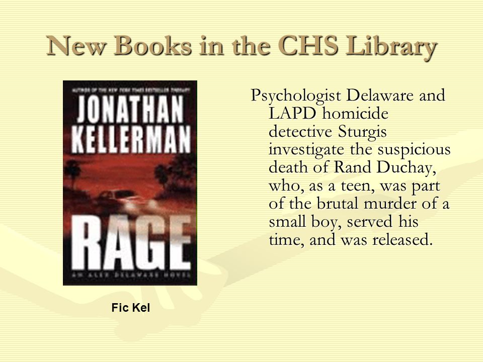New Books in the CHS Library Psychologist Delaware and LAPD homicide detective Sturgis investigate the suspicious death of Rand Duchay, who, as a teen, was part of the brutal murder of a small boy, served his time, and was released.