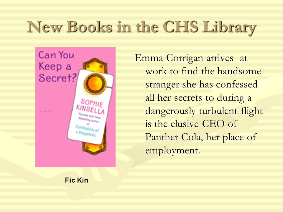 New Books in the CHS Library Emma Corrigan arrives at work to find the handsome stranger she has confessed all her secrets to during a dangerously turbulent flight is the elusive CEO of Panther Cola, her place of employment.