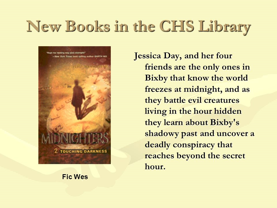 New Books in the CHS Library Jessica Day, and her four friends are the only ones in Bixby that know the world freezes at midnight, and as they battle evil creatures living in the hour hidden they learn about Bixby s shadowy past and uncover a deadly conspiracy that reaches beyond the secret hour.