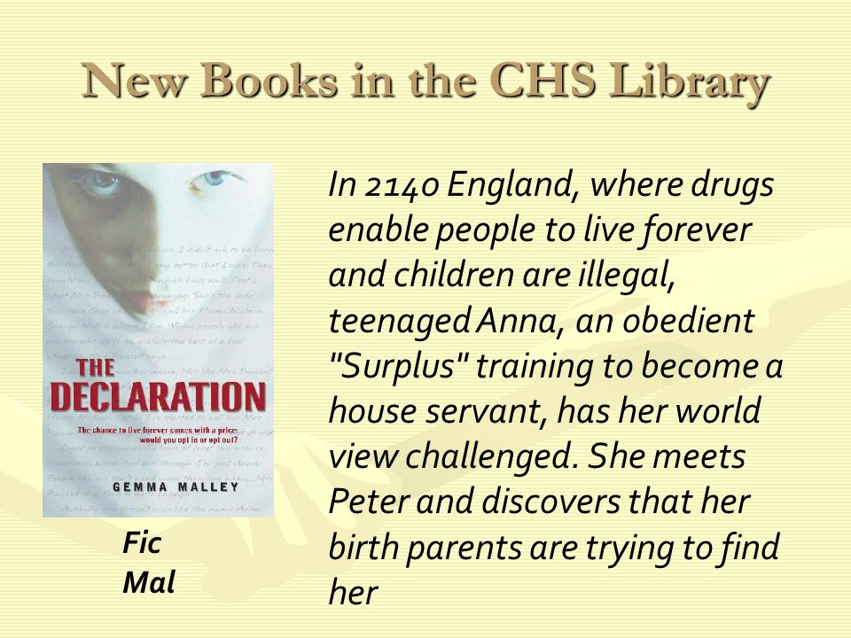 New Books in the CHS Library In 2140 England, where drugs enable people to live forever and children are illegal, teenaged Anna, an obedient Surplus training to become a house servant, has her world view challenged.