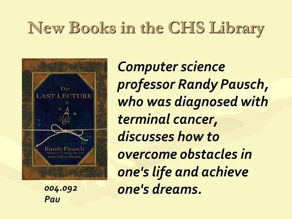New Books in the CHS Library Computer science professor Randy Pausch, who was diagnosed with terminal cancer, discusses how to overcome obstacles in one s life and achieve one s dreams.