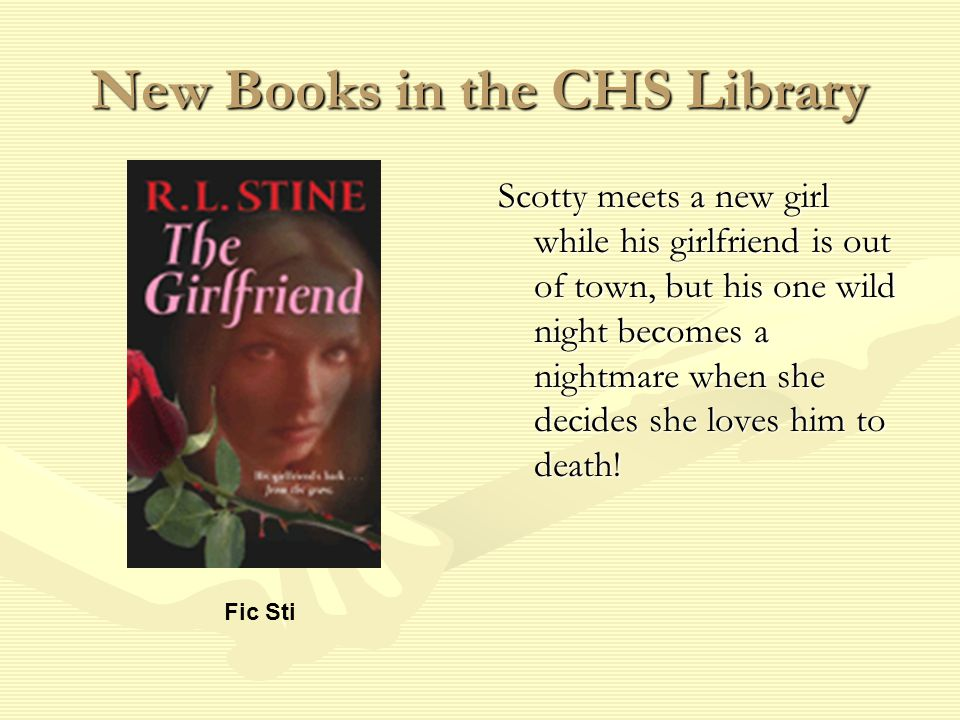 New Books in the CHS Library Scotty meets a new girl while his girlfriend is out of town, but his one wild night becomes a nightmare when she decides she loves him to death.
