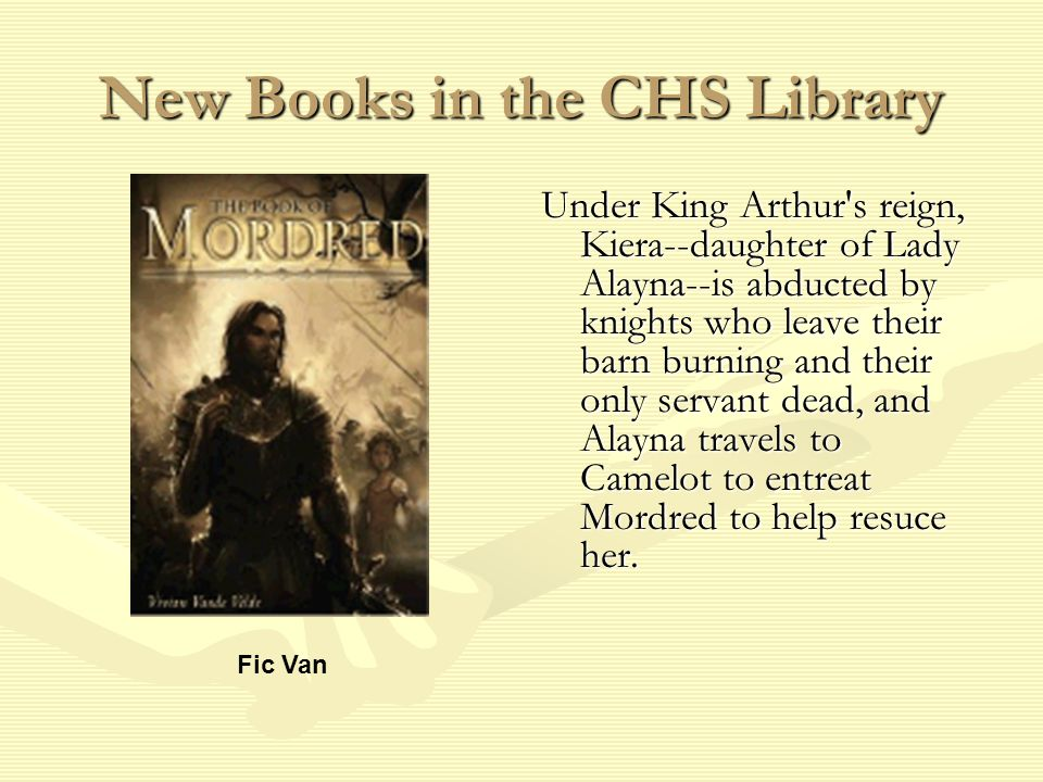 New Books in the CHS Library Under King Arthur s reign, Kiera--daughter of Lady Alayna--is abducted by knights who leave their barn burning and their only servant dead, and Alayna travels to Camelot to entreat Mordred to help resuce her.