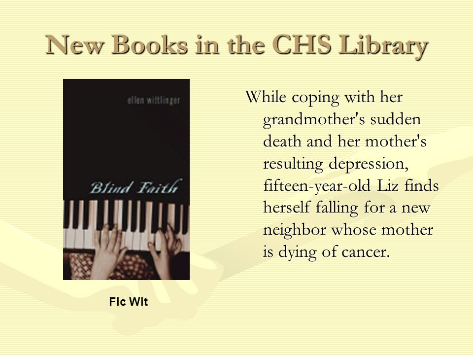 New Books in the CHS Library While coping with her grandmother s sudden death and her mother s resulting depression, fifteen-year-old Liz finds herself falling for a new neighbor whose mother is dying of cancer.