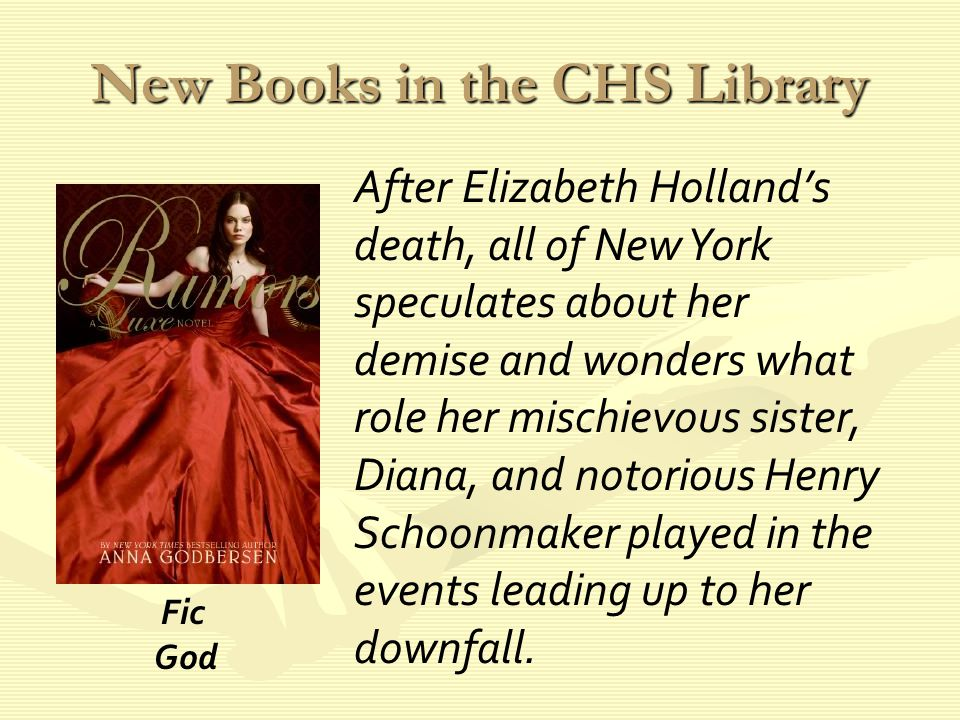 New Books in the CHS Library After Elizabeth Holland's death, all of New York speculates about her demise and wonders what role her mischievous sister, Diana, and notorious Henry Schoonmaker played in the events leading up to her downfall.