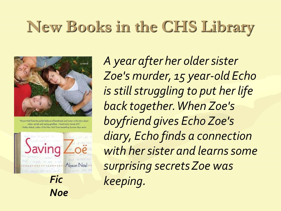 New Books in the CHS Library A year after her older sister Zoe s murder, 15 year-old Echo is still struggling to put her life back together.