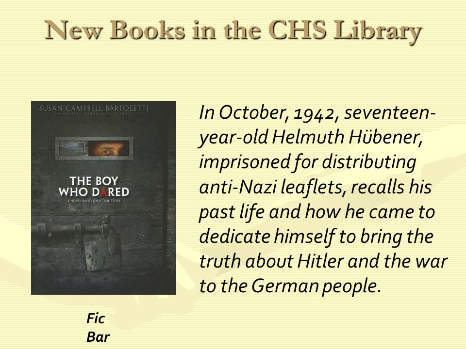 New Books in the CHS Library In October, 1942, seventeen- year-old Helmuth Hübener, imprisoned for distributing anti-Nazi leaflets, recalls his past life and how he came to dedicate himself to bring the truth about Hitler and the war to the German people.