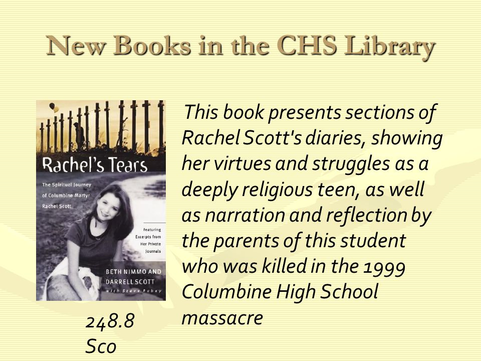 New Books in the CHS Library This book presents sections of Rachel Scott s diaries, showing her virtues and struggles as a deeply religious teen, as well as narration and reflection by the parents of this student who was killed in the 1999 Columbine High School massacre 248.8 Sco