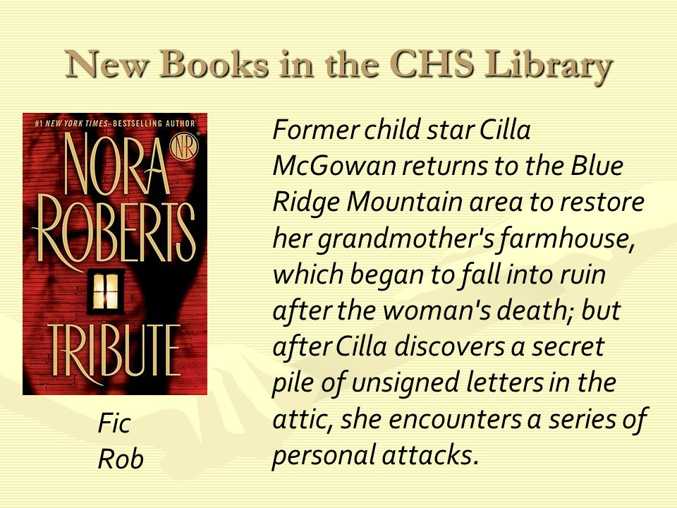 New Books in the CHS Library Former child star Cilla McGowan returns to the Blue Ridge Mountain area to restore her grandmother s farmhouse, which began to fall into ruin after the woman s death; but after Cilla discovers a secret pile of unsigned letters in the attic, she encounters a series of personal attacks.