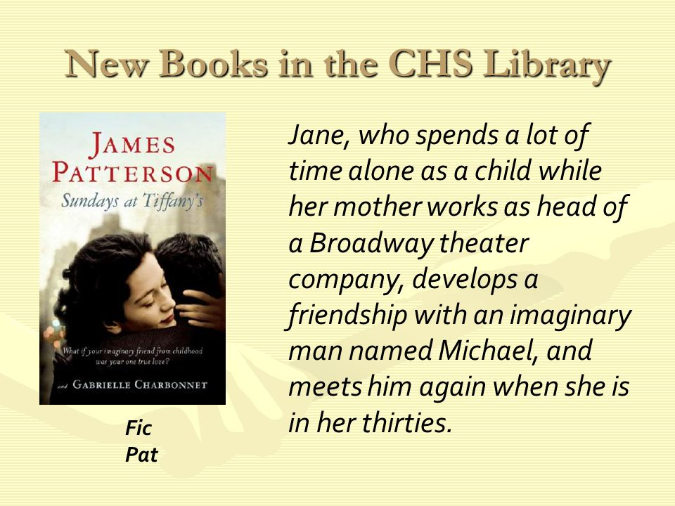 New Books in the CHS Library Jane, who spends a lot of time alone as a child while her mother works as head of a Broadway theater company, develops a friendship with an imaginary man named Michael, and meets him again when she is in her thirties.