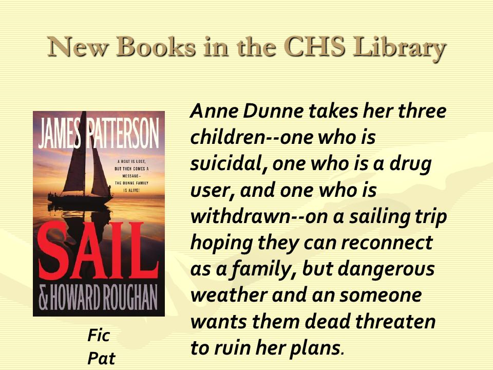 New Books in the CHS Library Anne Dunne takes her three children--one who is suicidal, one who is a drug user, and one who is withdrawn--on a sailing trip hoping they can reconnect as a family, but dangerous weather and an someone wants them dead threaten to ruin her plans.