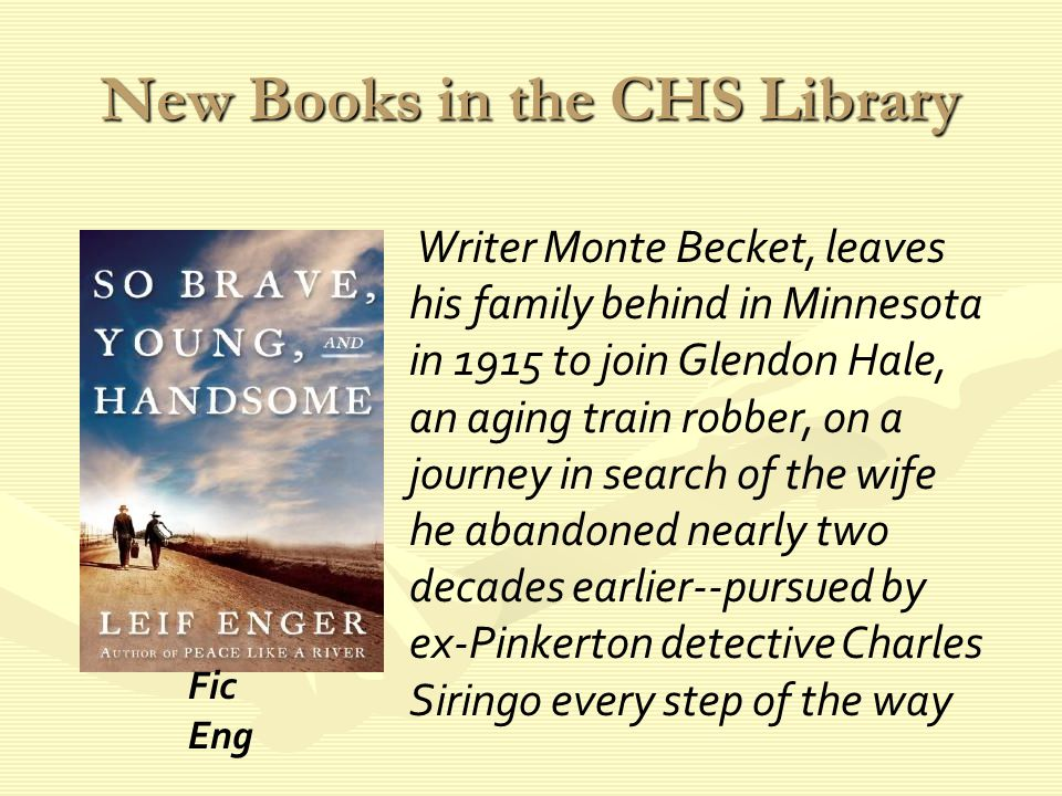 New Books in the CHS Library Writer Monte Becket, leaves his family behind in Minnesota in 1915 to join Glendon Hale, an aging train robber, on a journey in search of the wife he abandoned nearly two decades earlier--pursued by ex-Pinkerton detective Charles Siringo every step of the way Fic Eng