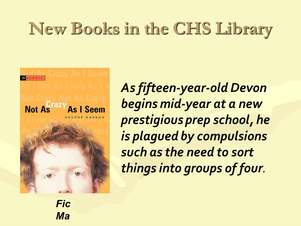 New Books in the CHS Library As fifteen-year-old Devon begins mid-year at a new prestigious prep school, he is plagued by compulsions such as the need to sort things into groups of four.