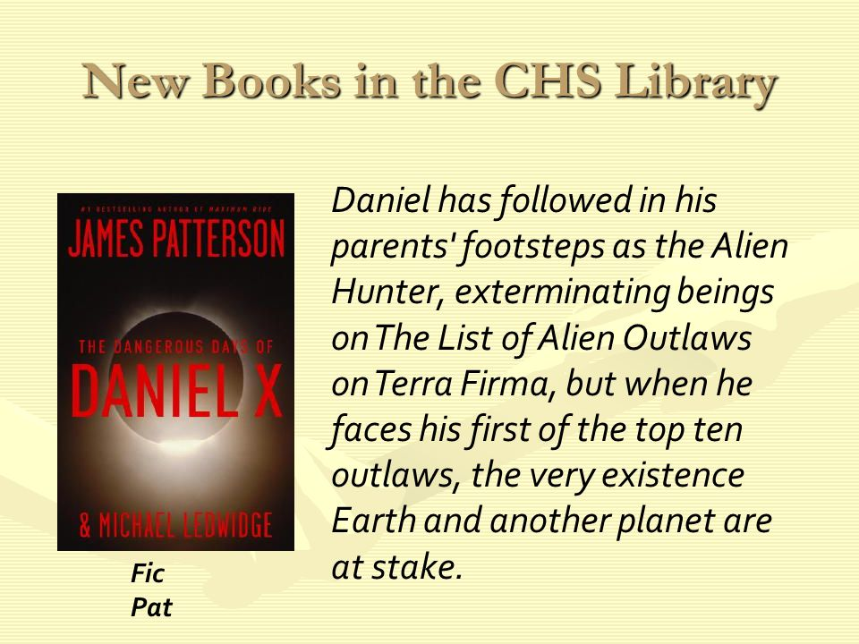 New Books in the CHS Library Daniel has followed in his parents footsteps as the Alien Hunter, exterminating beings on The List of Alien Outlaws on Terra Firma, but when he faces his first of the top ten outlaws, the very existence Earth and another planet are at stake.
