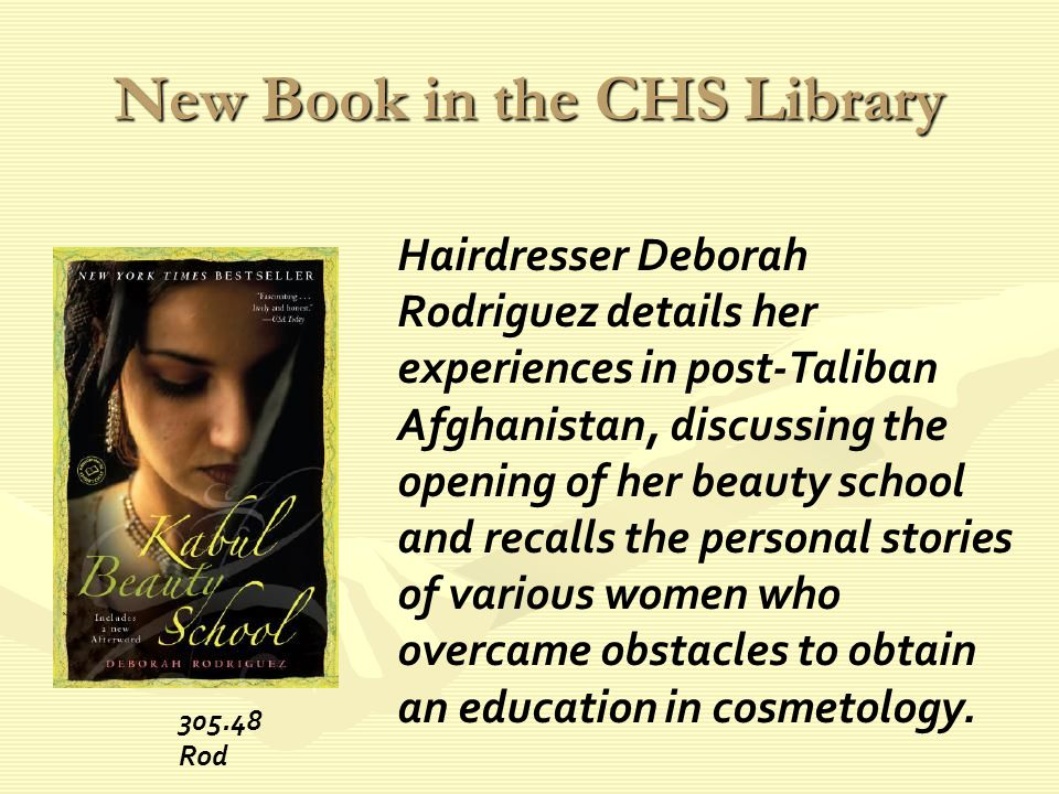 New Book in the CHS Library Hairdresser Deborah Rodriguez details her experiences in post-Taliban Afghanistan, discussing the opening of her beauty school and recalls the personal stories of various women who overcame obstacles to obtain an education in cosmetology.