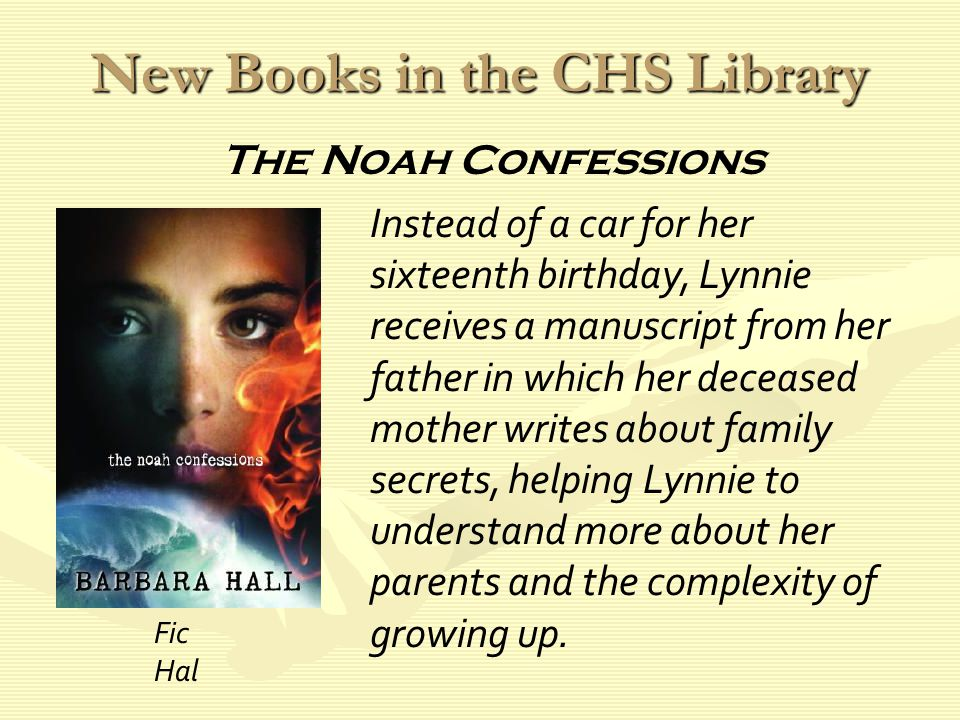New Books in the CHS Library Instead of a car for her sixteenth birthday, Lynnie receives a manuscript from her father in which her deceased mother writes about family secrets, helping Lynnie to understand more about her parents and the complexity of growing up.