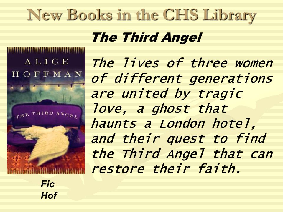 New Books in the CHS Library The lives of three women of different generations are united by tragic love, a ghost that haunts a London hotel, and their quest to find the Third Angel that can restore their faith.