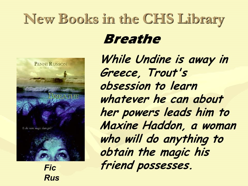 New Books in the CHS Library While Undine is away in Greece, Trout s obsession to learn whatever he can about her powers leads him to Maxine Haddon, a woman who will do anything to obtain the magic his friend possesses.