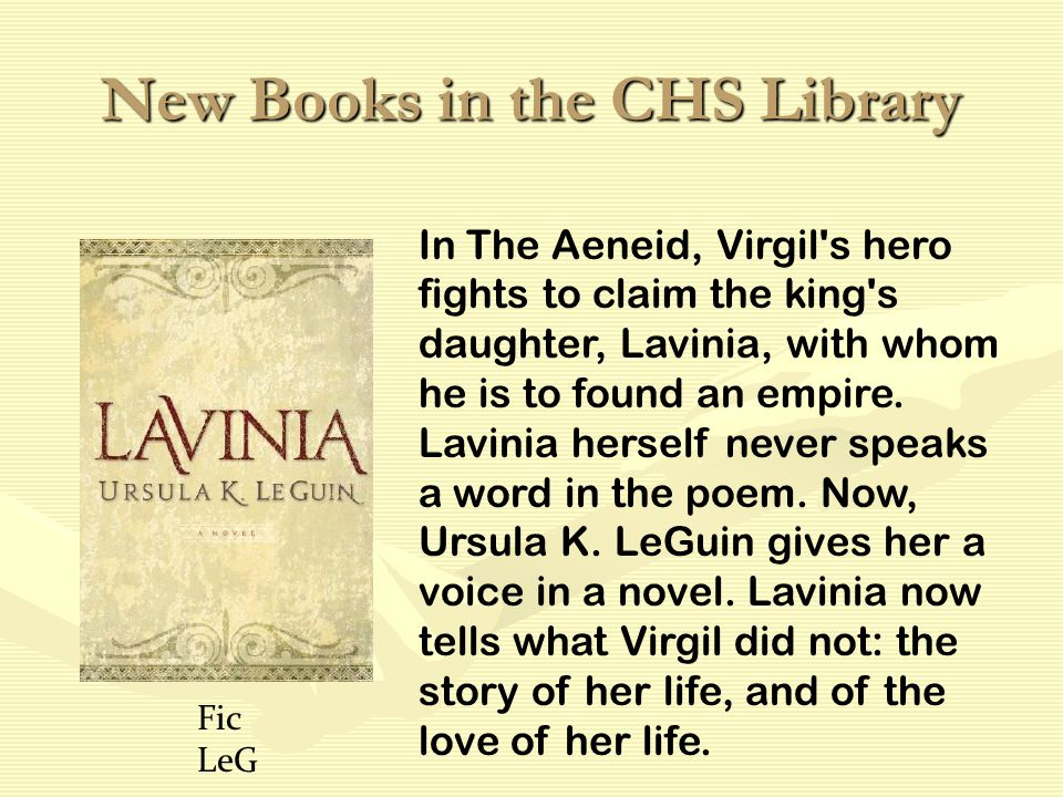 New Books in the CHS Library In The Aeneid, Virgil s hero fights to claim the king s daughter, Lavinia, with whom he is to found an empire.