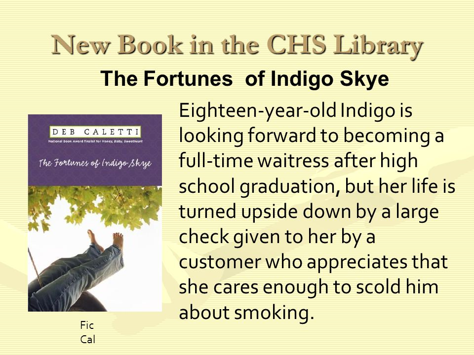 New Book in the CHS Library Eighteen-year-old Indigo is looking forward to becoming a full-time waitress after high school graduation, but her life is turned upside down by a large check given to her by a customer who appreciates that she cares enough to scold him about smoking.