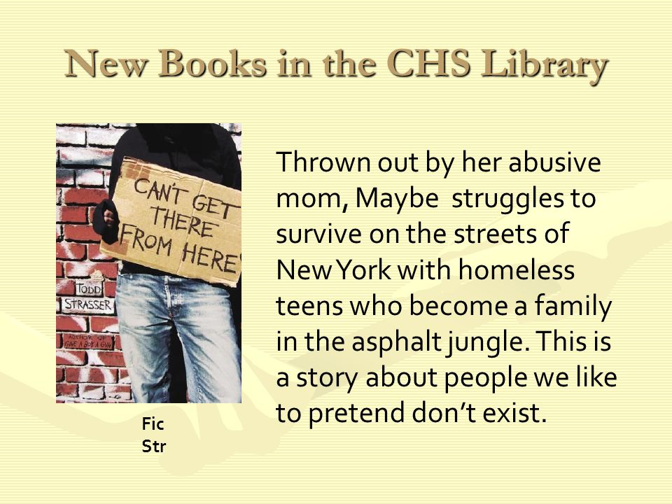 New Books in the CHS Library Thrown out by her abusive mom, Maybe struggles to survive on the streets of New York with homeless teens who become a family in the asphalt jungle.