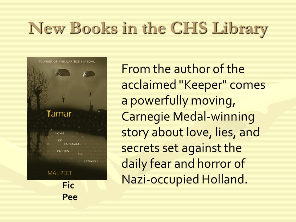 New Books in the CHS Library From the author of the acclaimed Keeper comes a powerfully moving, Carnegie Medal-winning story about love, lies, and secrets set against the daily fear and horror of Nazi-occupied Holland.
