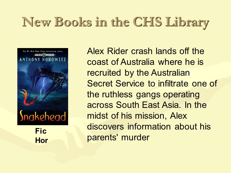 New Books in the CHS Library Alex Rider crash lands off the coast of Australia where he is recruited by the Australian Secret Service to infiltrate one of the ruthless gangs operating across South East Asia.
