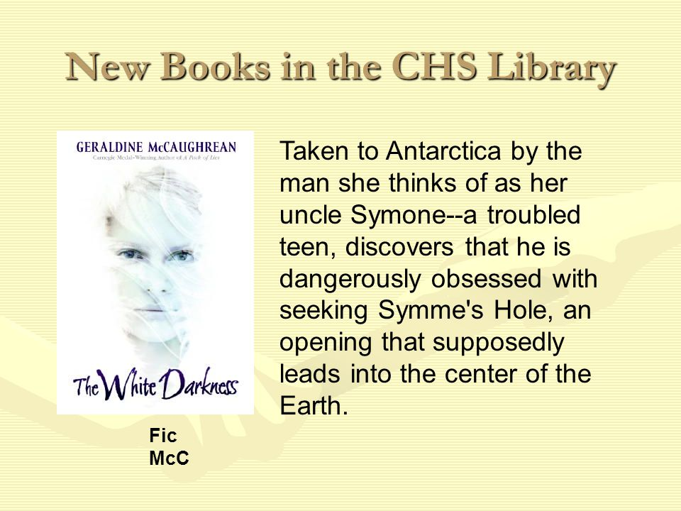 New Books in the CHS Library Taken to Antarctica by the man she thinks of as her uncle Symone--a troubled teen, discovers that he is dangerously obsessed with seeking Symme s Hole, an opening that supposedly leads into the center of the Earth.