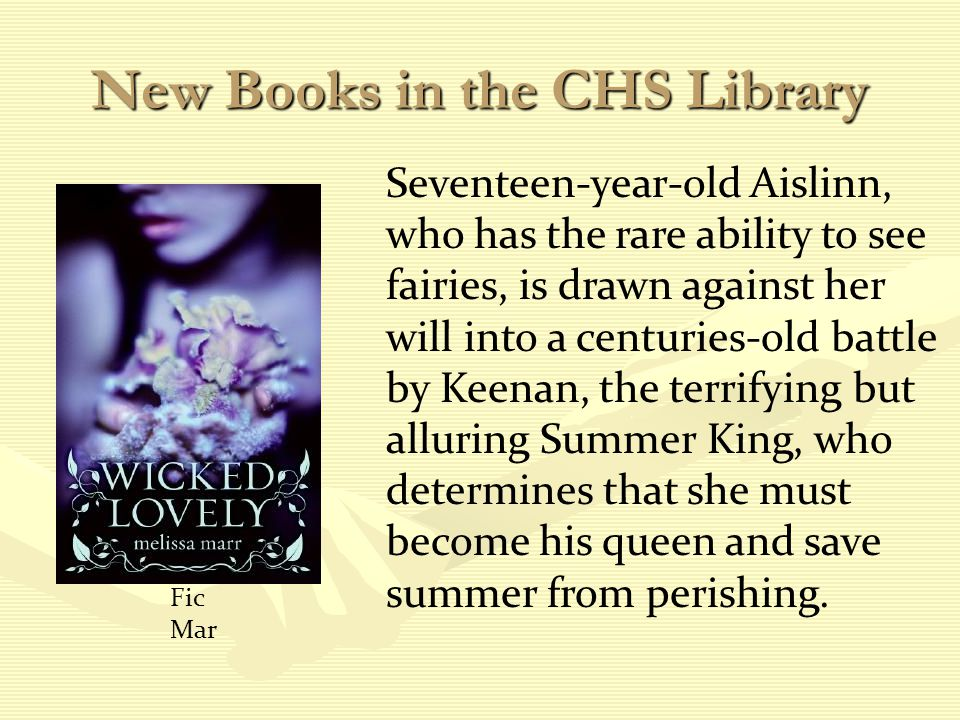 New Books in the CHS Library Seventeen-year-old Aislinn, who has the rare ability to see fairies, is drawn against her will into a centuries-old battle by Keenan, the terrifying but alluring Summer King, who determines that she must become his queen and save summer from perishing.