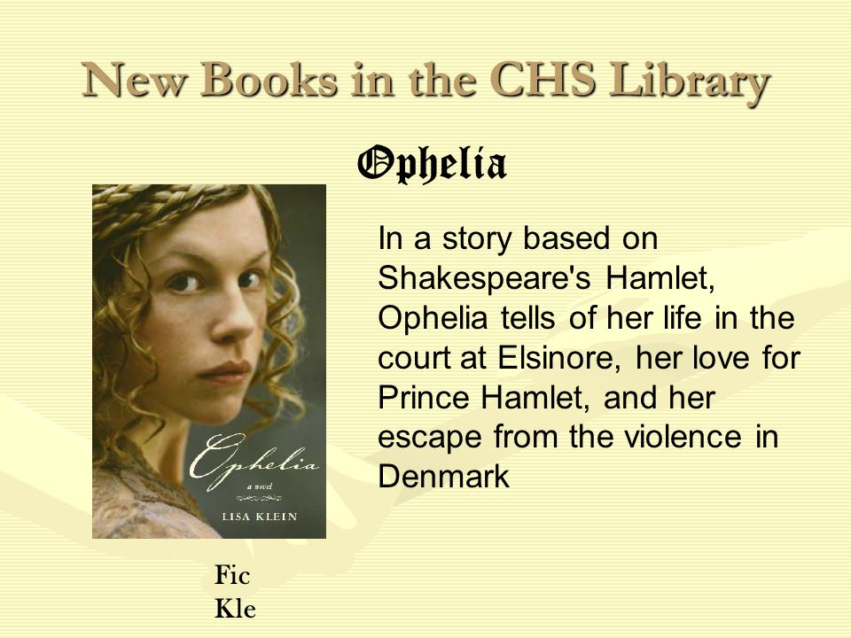 New Books in the CHS Library In a story based on Shakespeare s Hamlet, Ophelia tells of her life in the court at Elsinore, her love for Prince Hamlet, and her escape from the violence in Denmark Ophelia Fic Kle