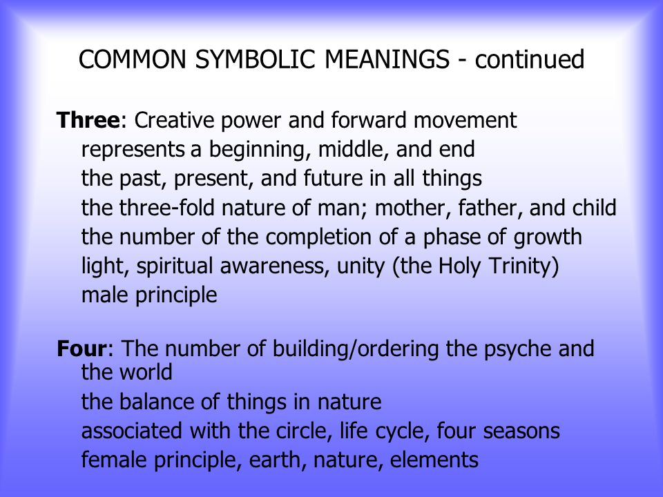 COMMON SYMBOLIC MEANINGS - continued One: The beginning and ending of all things the source, the mystic center, wholeness, unity, individuality the number of the divine within all things Two: Duality and balance the number of opposites married into a whole representing healing