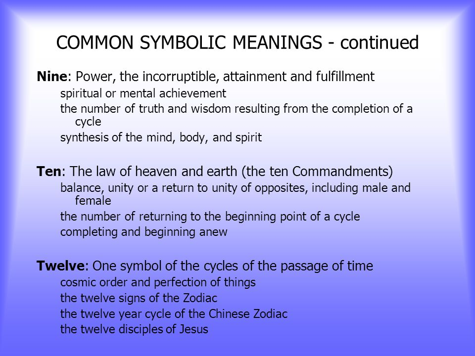COMMON SYMBOLIC MEANINGS - continued Seven: A universal sacred number; victory the number of the mystical side of man associated with magic, psychic, and healing powers the seven days of the week, the seven stages of man the seven colors of the rainbow the seven levels of chakra energy the most potent of all symbolic numbers signifying the union of three and four the completion of a cycle, perfect order, perfect number; religious symbol.