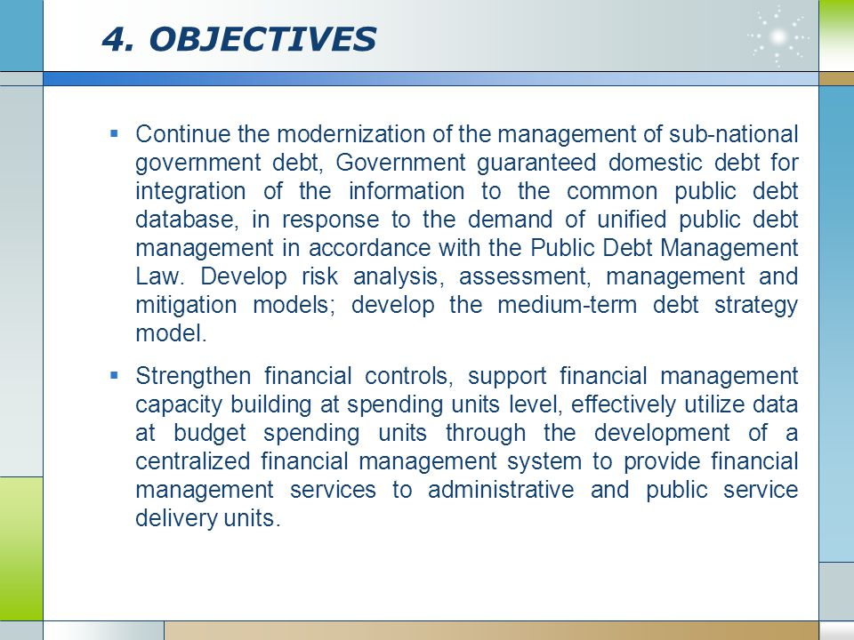 4. OBJECTIVES  Continue the modernization of the management of sub-national government debt, Government guaranteed domestic debt for integration of t