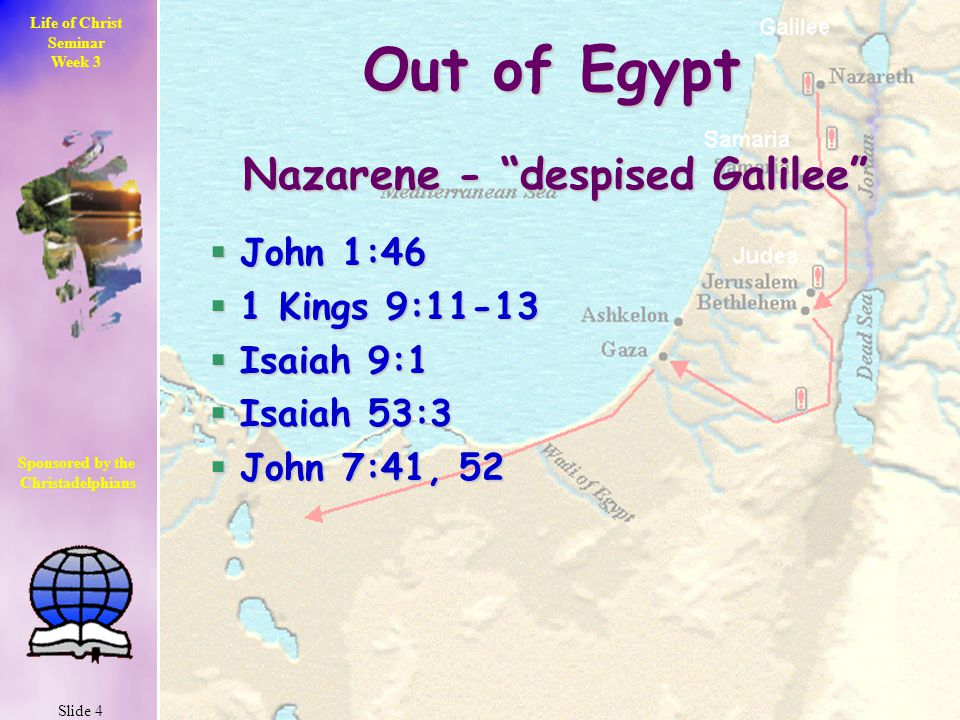 Life of Christ Seminar Week 3 Slide 4 Sponsored by the Christadelphians Christadelphians Out of Egypt Nazarene - despised Galilee  John 1:46  1 Kings 9:11-13  Isaiah 9:1  Isaiah 53:3  John 7:41, 52