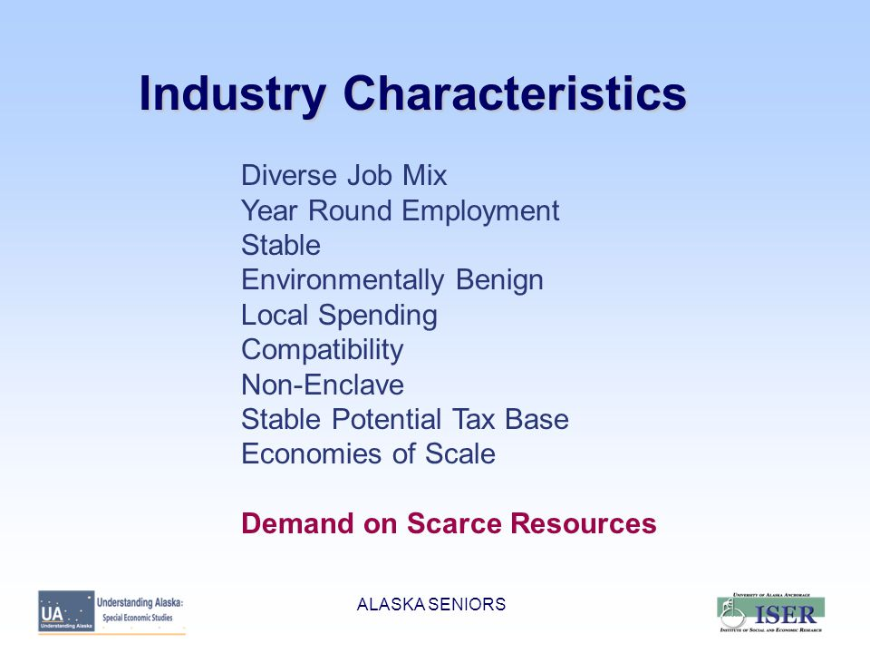 Industry Characteristics Diverse Job Mix Year Round Employment Stable Environmentally Benign Local Spending Compatibility Non-Enclave Stable Potential Tax Base Economies of Scale Demand on Scarce Resources ALASKA SENIORS