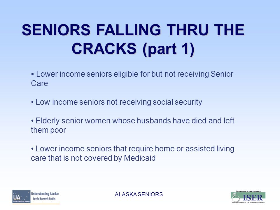 SENIORS FALLING THRU THE CRACKS (part 1)  Lower income seniors eligible for but not receiving Senior Care Low income seniors not receiving social security Elderly senior women whose husbands have died and left them poor Lower income seniors that require home or assisted living care that is not covered by Medicaid ALASKA SENIORS