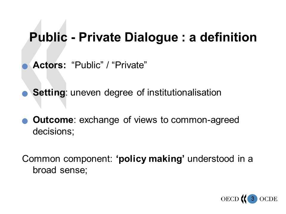 """3 Public - Private Dialogue : a definition Actors: """"Public"""" / """"Private"""" Setting: uneven degree of institutionalisation Outcome: exchange of views to c"""
