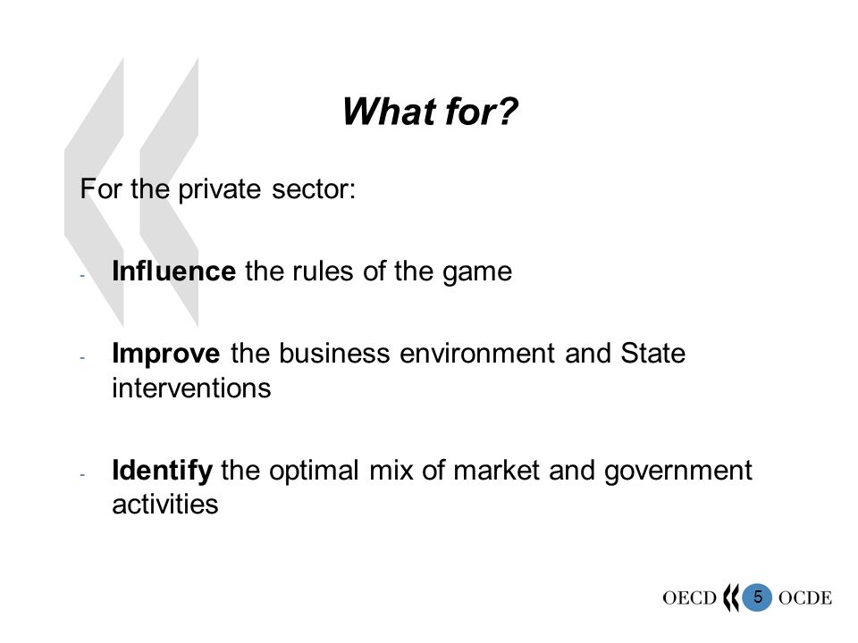 5 What for? For the private sector: - Influence the rules of the game - Improve the business environment and State interventions - Identify the optima