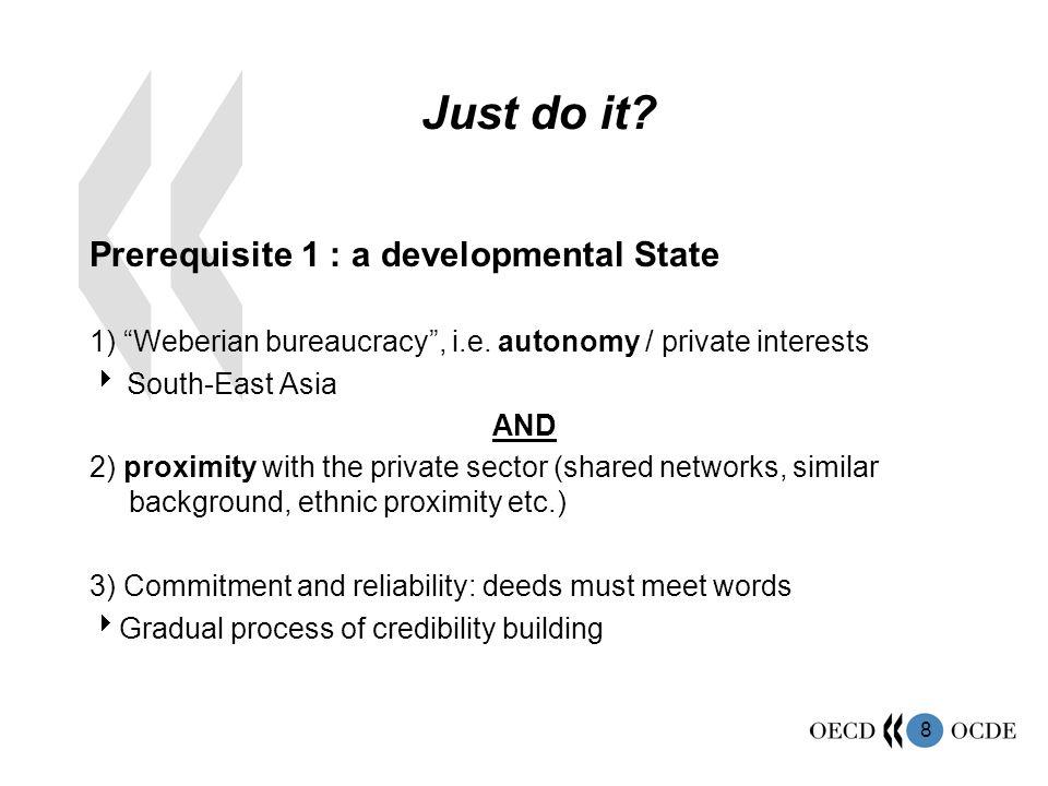 "8 Just do it? Prerequisite 1 : a developmental State 1) ""Weberian bureaucracy"", i.e. autonomy / private interests  South-East Asia AND 2) proximity w"