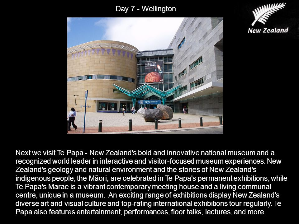Next we visit Te Papa - New Zealand s bold and innovative national museum and a recognized world leader in interactive and visitor-focused museum experiences.
