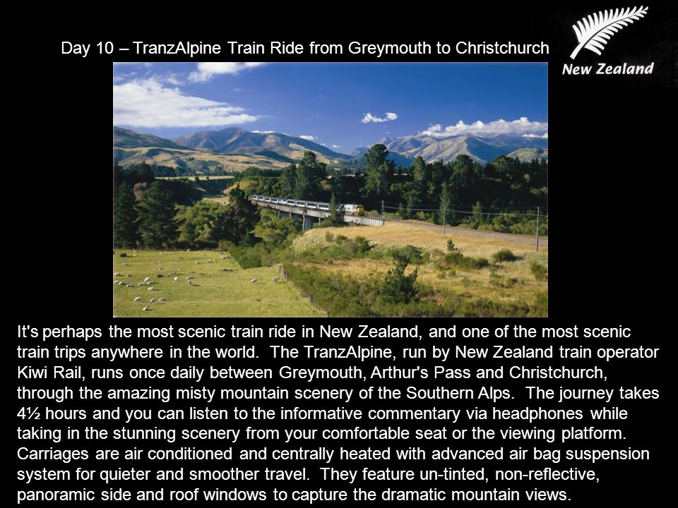 Day 10 – TranzAlpine Train Ride from Greymouth to Christchurch It s perhaps the most scenic train ride in New Zealand, and one of the most scenic train trips anywhere in the world.