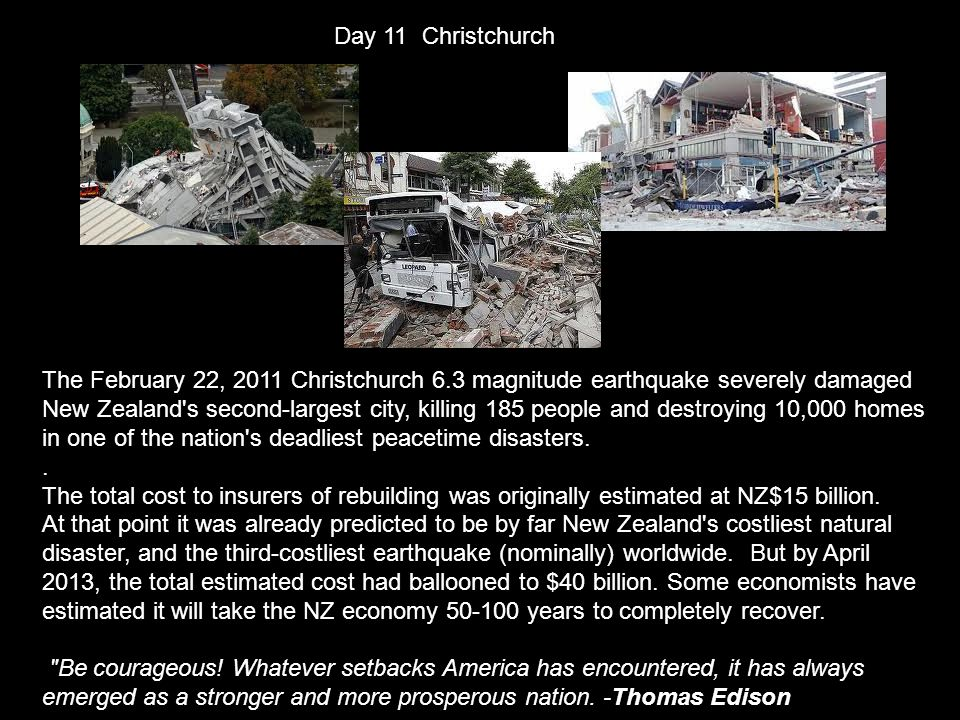 Day 11 Christchurch The February 22, 2011 Christchurch 6.3 magnitude earthquake severely damaged New Zealand s second-largest city, killing 185 people and destroying 10,000 homes in one of the nation s deadliest peacetime disasters..