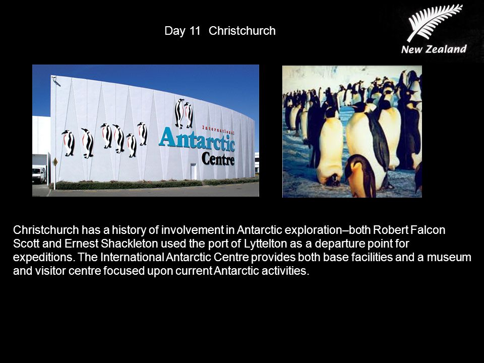 Day 11 Christchurch Christchurch has a history of involvement in Antarctic exploration–both Robert Falcon Scott and Ernest Shackleton used the port of Lyttelton as a departure point for expeditions.