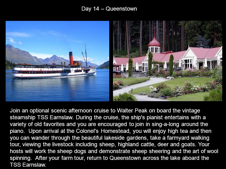 Day 14 – Queenstown Join an optional scenic afternoon cruise to Walter Peak on board the vintage steamship TSS Earnslaw.