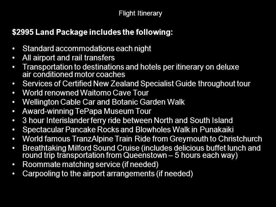 Flight Itinerary $2995 Land Package includes the following: Standard accommodations each night All airport and rail transfers Transportation to destinations and hotels per itinerary on deluxe air conditioned motor coaches Services of Certified New Zealand Specialist Guide throughout tour World renowned Waitomo Cave Tour Wellington Cable Car and Botanic Garden Walk Award-winning TePapa Museum Tour 3 hour Interislander ferry ride between North and South Island Spectacular Pancake Rocks and Blowholes Walk in Punakaiki World famous TranzAlpine Train Ride from Greymouth to Christchurch Breathtaking Milford Sound Cruise (includes delicious buffet lunch and round trip transportation from Queenstown – 5 hours each way) Roommate matching service (if needed) Carpooling to the airport arrangements (if needed)