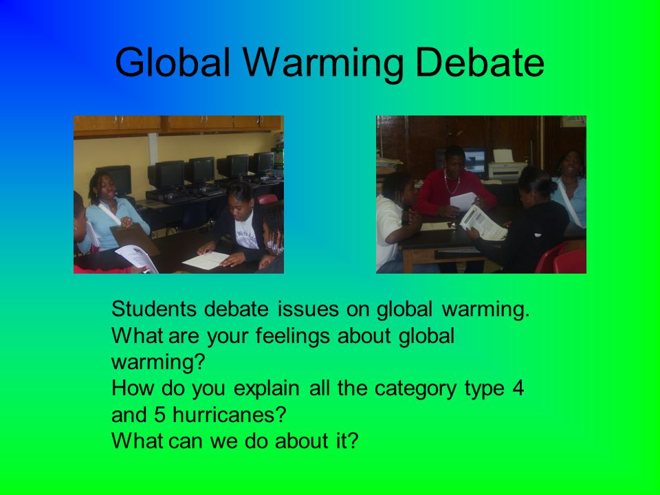 Global Warming Debate Students debate issues on global warming. What are your feelings about global warming? How do you explain all the category type