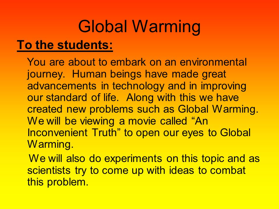 Global Warming To the students: You are about to embark on an environmental journey. Human beings have made great advancements in technology and in im