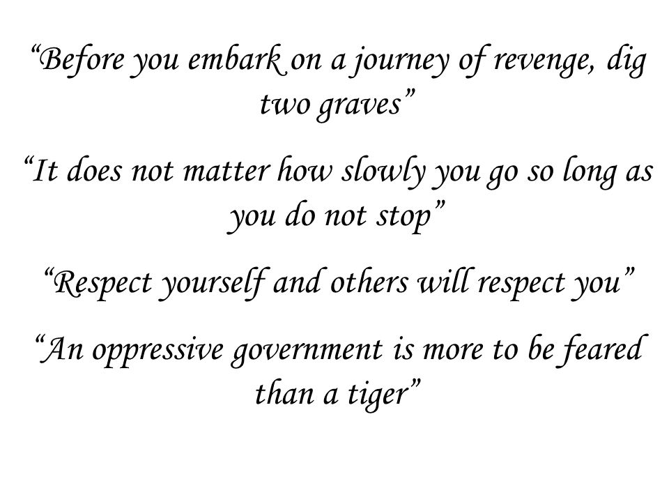 Before you embark on a journey of revenge, dig two graves It does not matter how slowly you go so long as you do not stop Respect yourself and others will respect you An oppressive government is more to be feared than a tiger