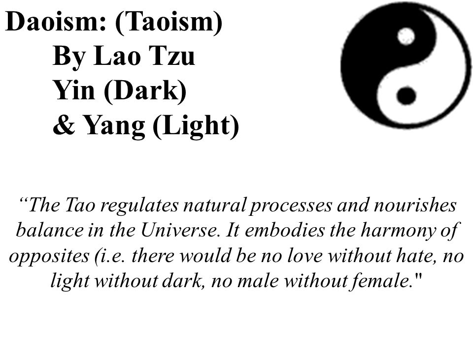 "Daoism: (Taoism) By Lao Tzu Yin (Dark) & Yang (Light) ""The Tao regulates natural processes and nourishes balance in the Universe. It embodies the harm"