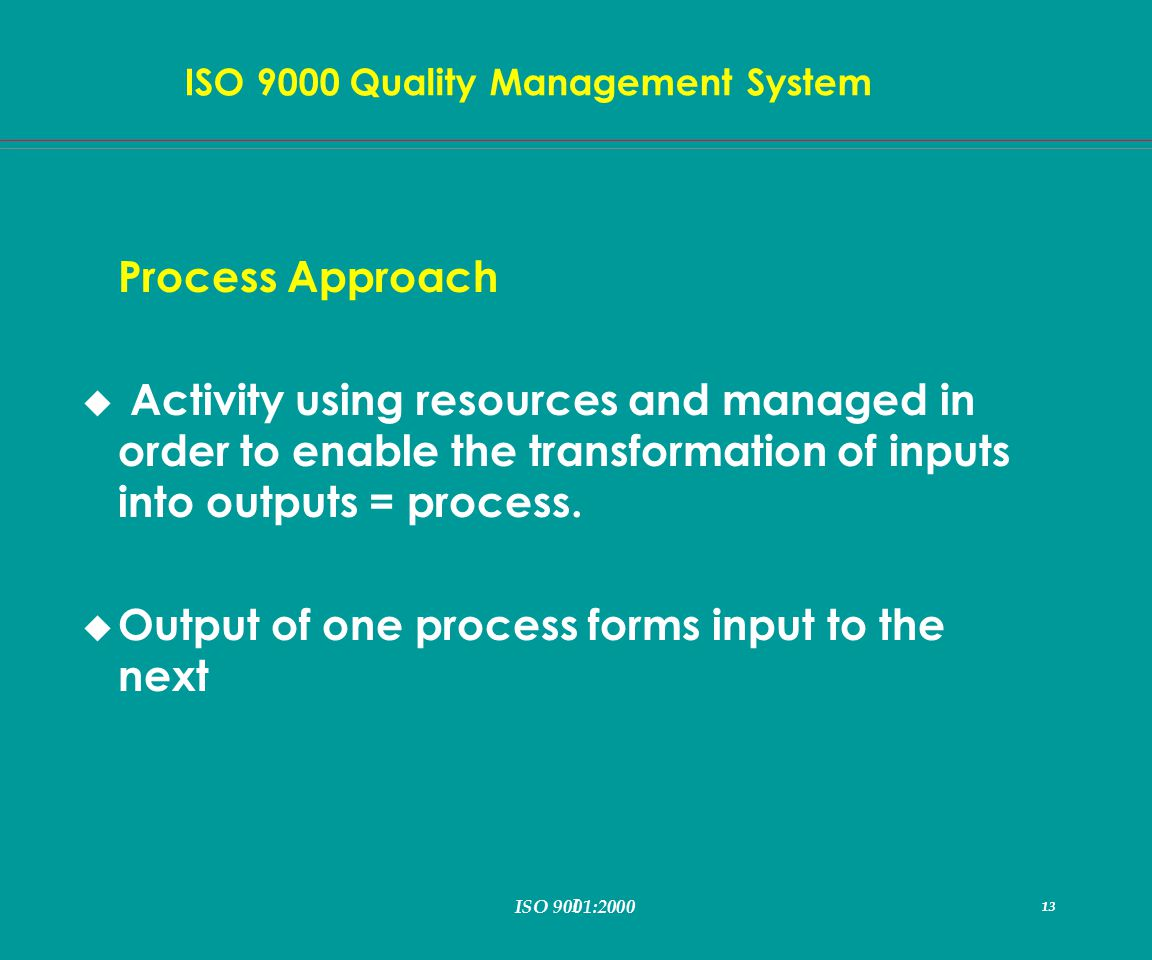 I 13 ISO 9000 Quality Management System ISO 9001:2000 13 Process Approach u Activity using resources and managed in order to enable the transformation of inputs into outputs = process.